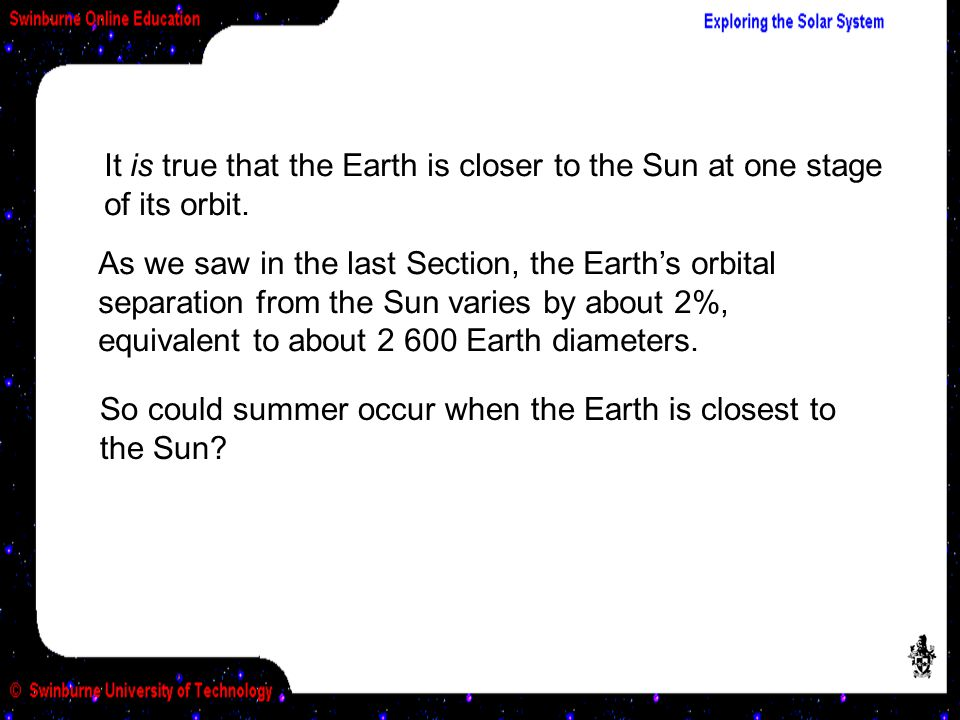 It is true that the Earth is closer to the Sun at one stage of its orbit.