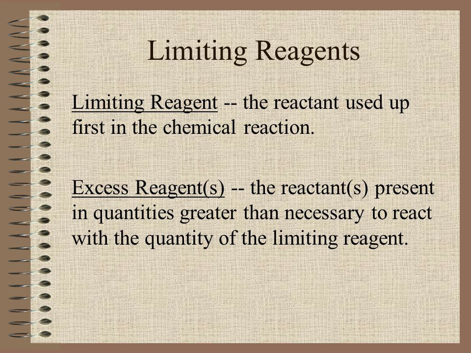 Limiting Reagents Limiting Reagent -- the reactant used up first in the chemical reaction.