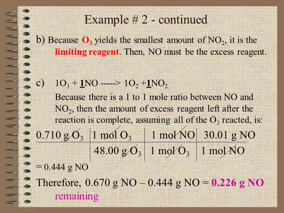 Example # 2 - continued b) Because O3 yields the smallest amount of NO2, it is the limiting reagent. Then, NO must be the excess reagent.