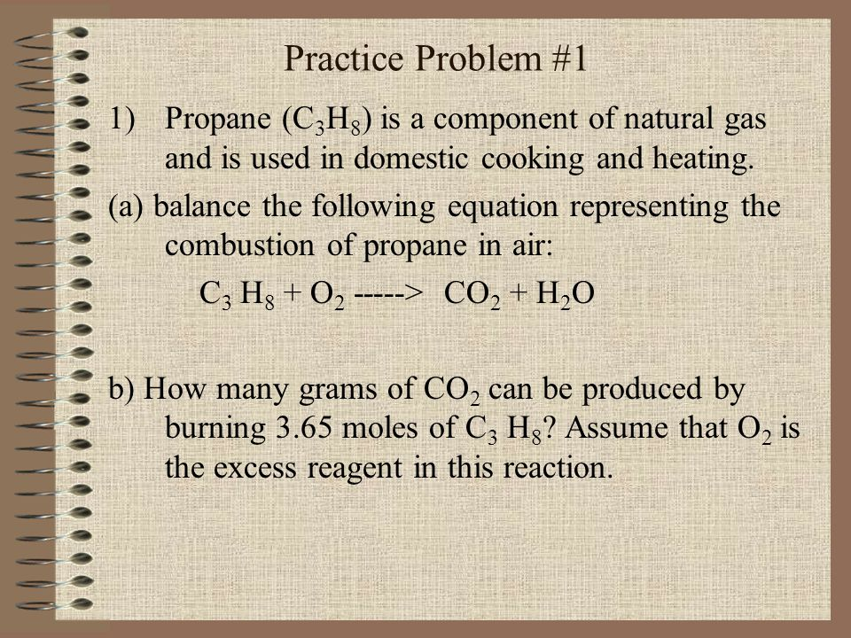 Practice Problem #1 Propane (C3H8) is a component of natural gas and is used in domestic cooking and heating.