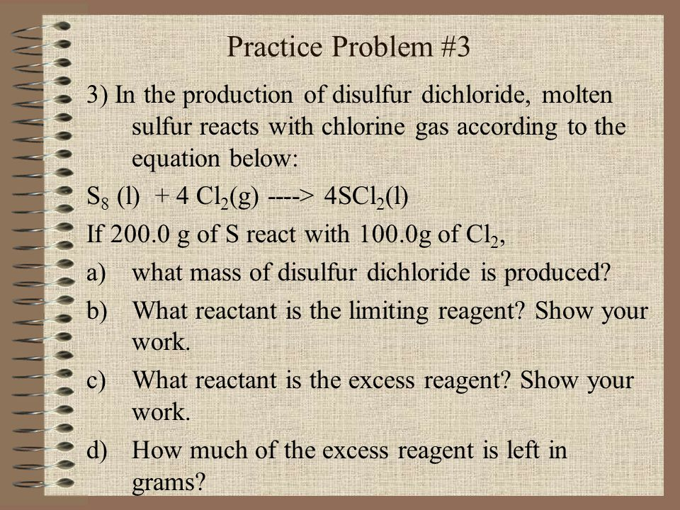Practice Problem #3 3) In the production of disulfur dichloride, molten sulfur reacts with chlorine gas according to the equation below: