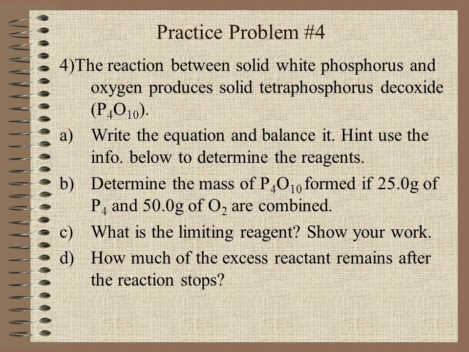 Practice Problem #4 4)The reaction between solid white phosphorus and oxygen produces solid tetraphosphorus decoxide (P4O10).