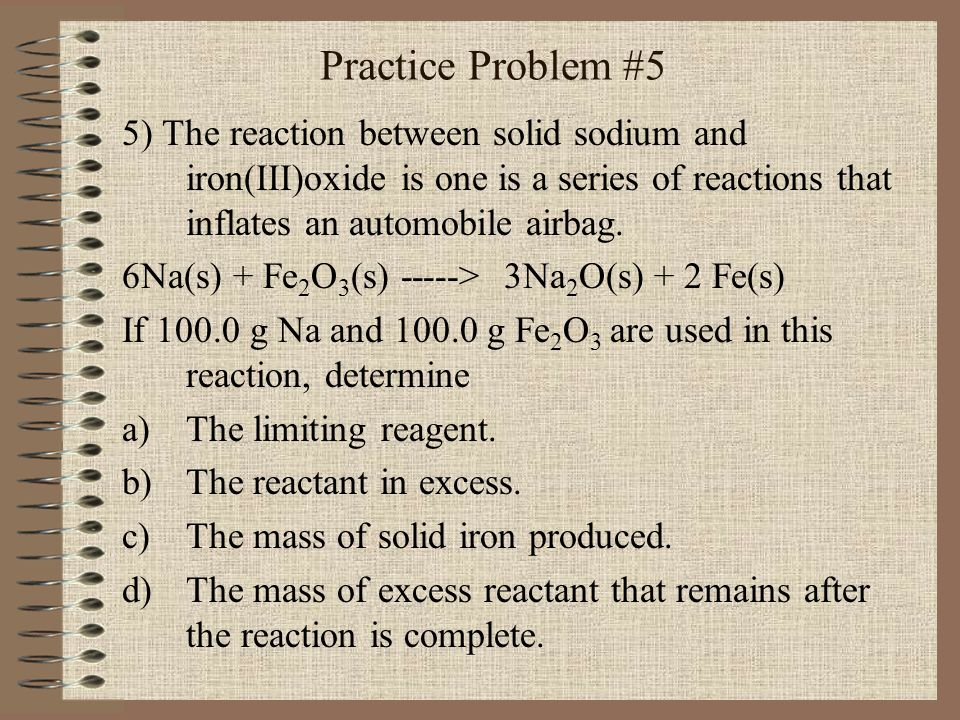 Practice Problem #5 5) The reaction between solid sodium and iron(III)oxide is one is a series of reactions that inflates an automobile airbag.