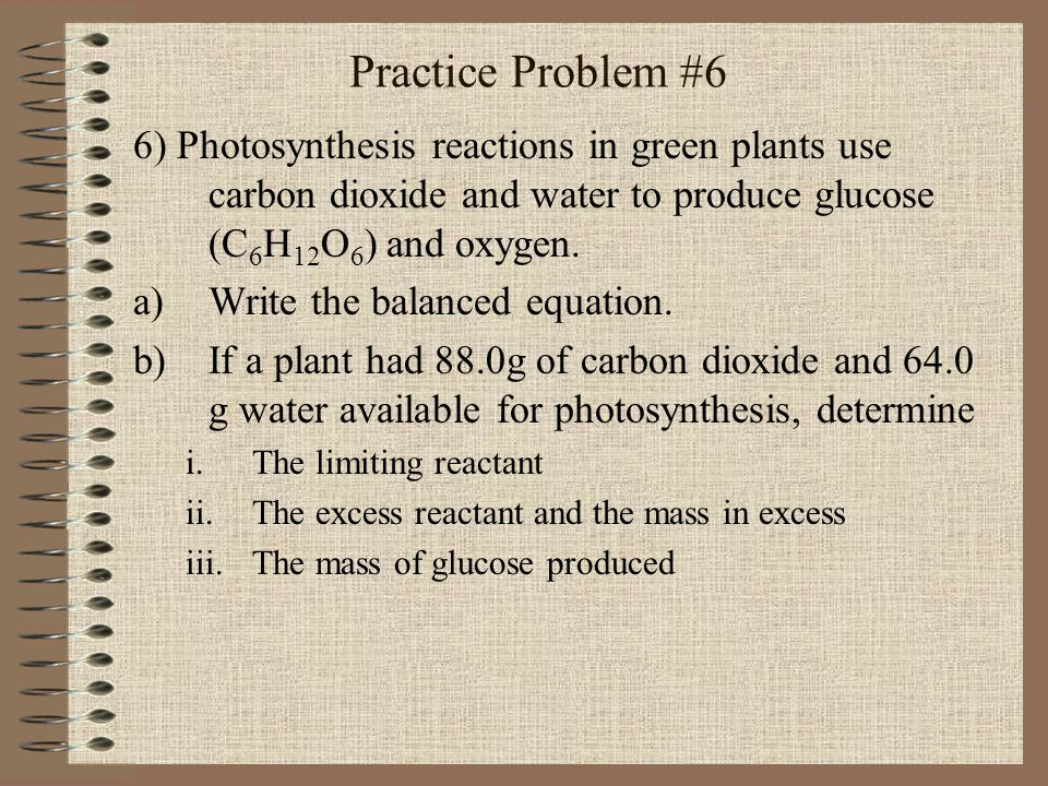 Practice Problem #6 6) Photosynthesis reactions in green plants use carbon dioxide and water to produce glucose (C6H12O6) and oxygen.