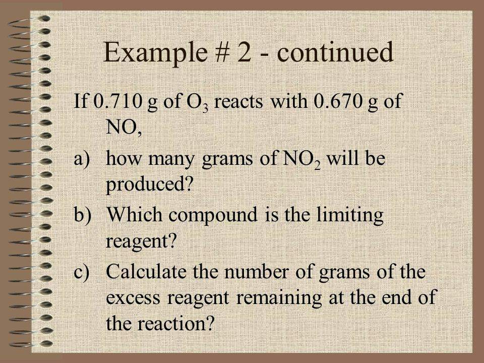 Example # 2 - continued If 0.710 g of O3 reacts with 0.670 g of NO,