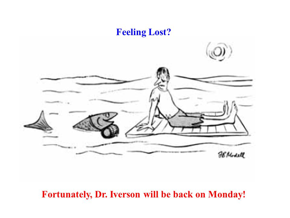 Feeling Lost Fortunately, Dr. Iverson will be back on Monday!