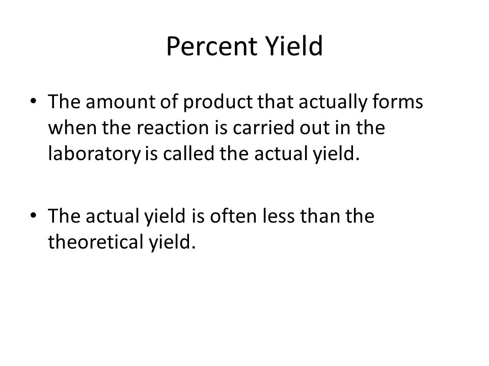 Percent Yield The amount of product that actually forms when the reaction is carried out in the laboratory is called the actual yield.