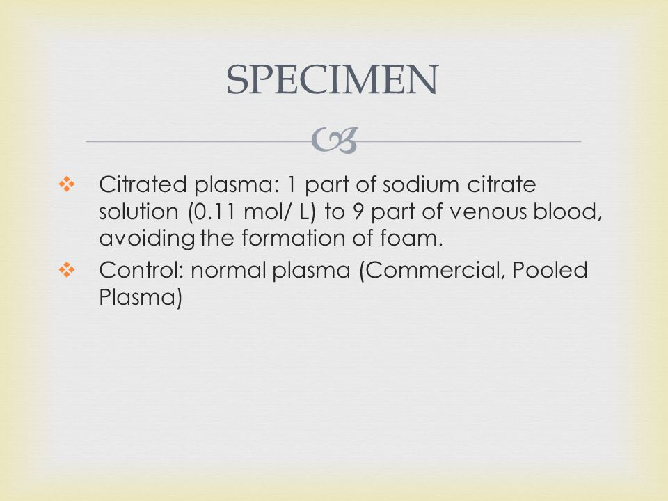 SPECIMEN Citrated plasma: 1 part of sodium citrate solution (0.11 mol/ L) to 9 part of venous blood, avoiding the formation of foam.