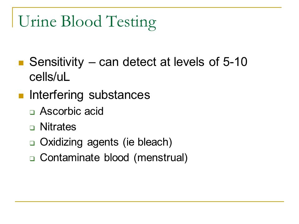Urine Blood Testing Sensitivity – can detect at levels of 5-10 cells/uL. Interfering substances. Ascorbic acid.