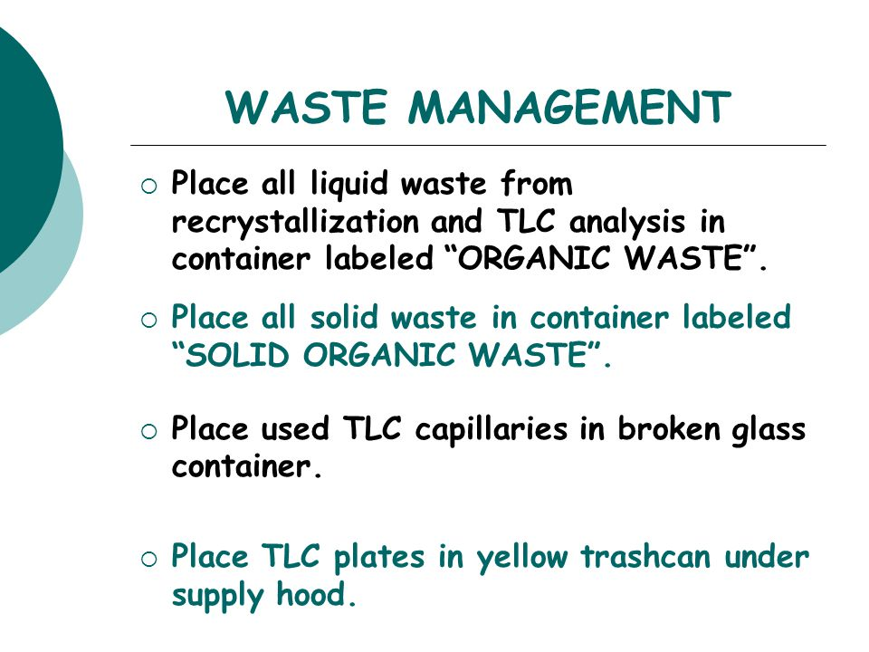 WASTE MANAGEMENT Place all liquid waste from recrystallization and TLC analysis in container labeled ORGANIC WASTE .