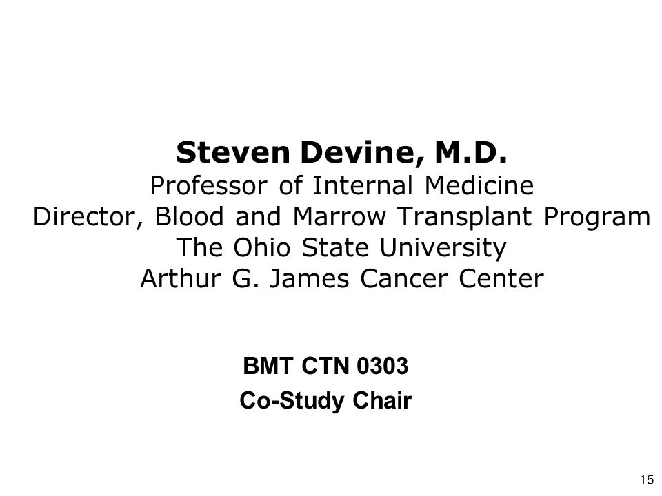 Steven Devine, M.D. Professor of Internal Medicine Director, Blood and Marrow Transplant Program The Ohio State University Arthur G. James Cancer Center