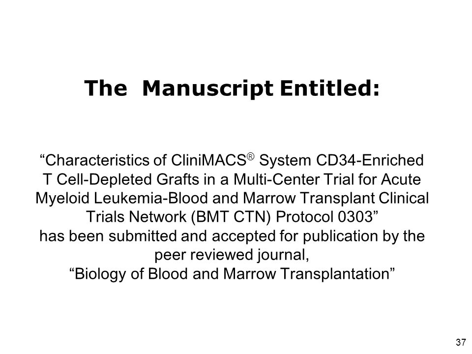 The Manuscript Entitled: Characteristics of CliniMACS® System CD34-Enriched T Cell-Depleted Grafts in a Multi-Center Trial for Acute Myeloid Leukemia-Blood and Marrow Transplant Clinical Trials Network (BMT CTN) Protocol 0303 has been submitted and accepted for publication by the peer reviewed journal, Biology of Blood and Marrow Transplantation