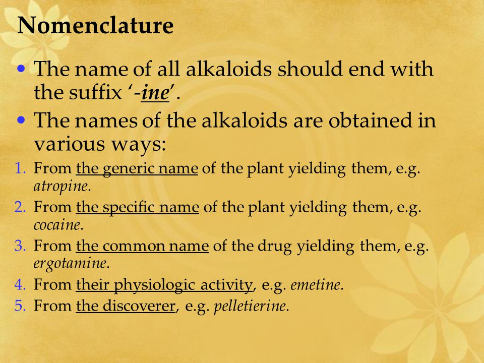 Nomenclature The name of all alkaloids should end with the suffix '-ine'. The names of the alkaloids are obtained in various ways: