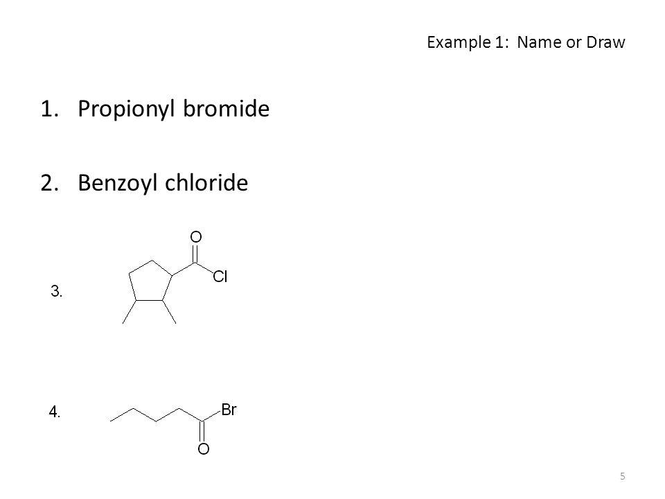Example 1: Name or Draw Propionyl bromide Benzoyl chloride
