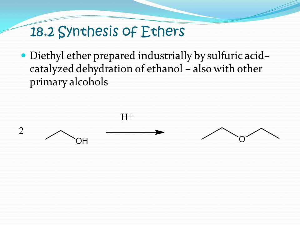18.2 Synthesis of Ethers Diethyl ether prepared industrially by sulfuric acid–catalyzed dehydration of ethanol – also with other primary alcohols.
