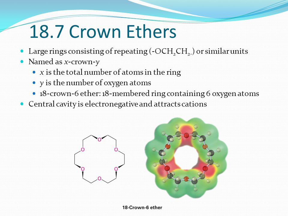 18.7 Crown Ethers Large rings consisting of repeating (-OCH2CH2-) or similar units. Named as x-crown-y.