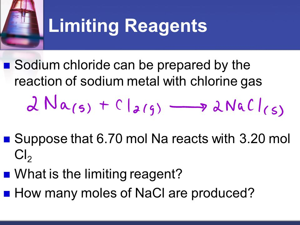 Limiting Reagents Sodium chloride can be prepared by the reaction of sodium metal with chlorine gas.