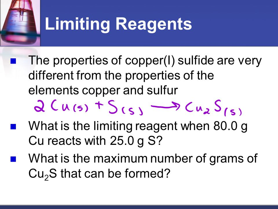 Limiting Reagents The properties of copper(I) sulfide are very different from the properties of the elements copper and sulfur.