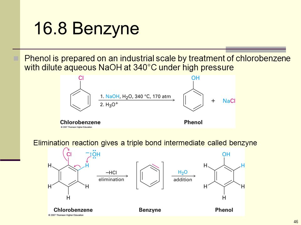 16.8 Benzyne Phenol is prepared on an industrial scale by treatment of chlorobenzene with dilute aqueous NaOH at 340°C under high pressure.