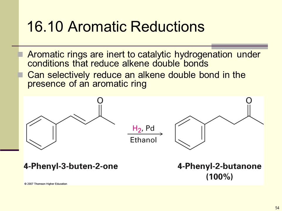 16.10 Aromatic Reductions Aromatic rings are inert to catalytic hydrogenation under conditions that reduce alkene double bonds.