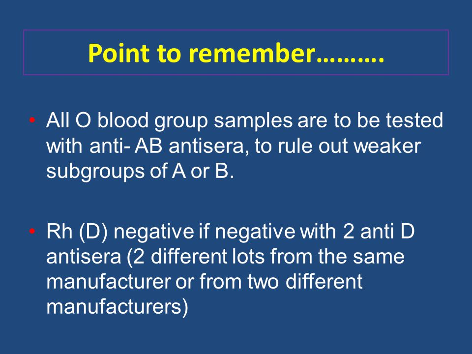 Point to remember………. All O blood group samples are to be tested with anti- AB antisera, to rule out weaker subgroups of A or B.