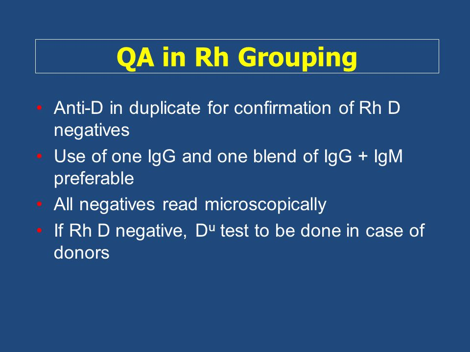 QA in Rh Grouping Anti-D in duplicate for confirmation of Rh D negatives. Use of one IgG and one blend of IgG + IgM preferable.