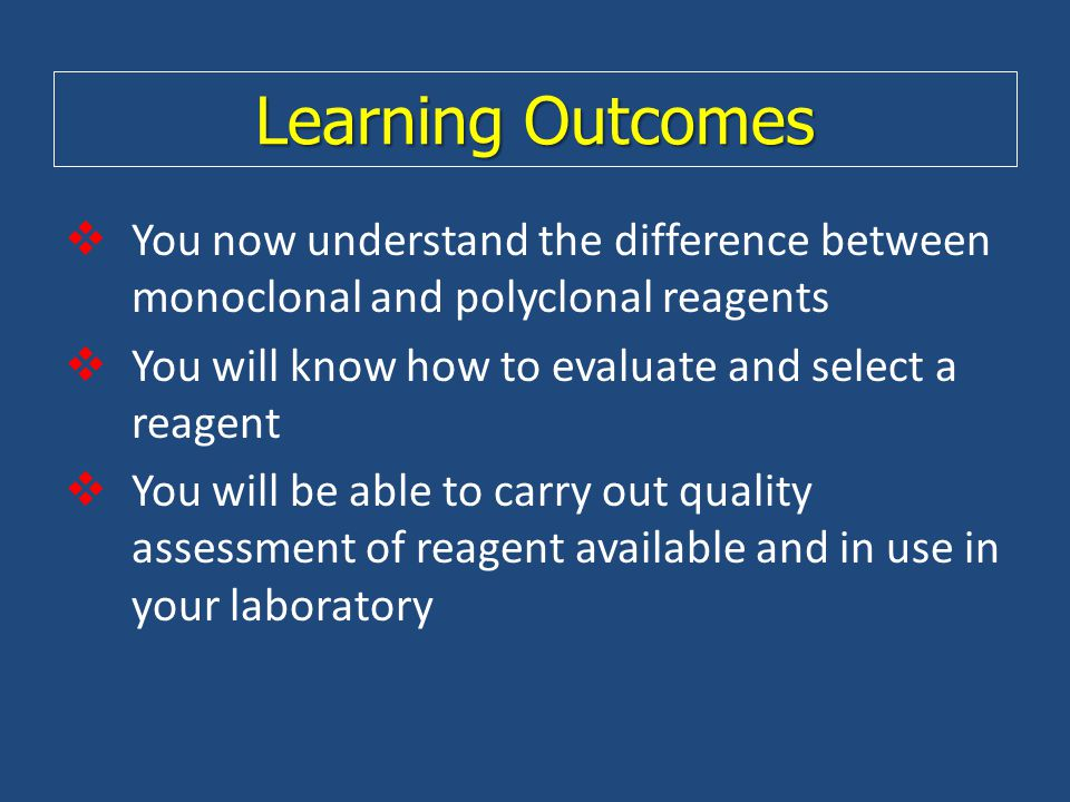 Learning Outcomes You now understand the difference between monoclonal and polyclonal reagents. You will know how to evaluate and select a reagent.