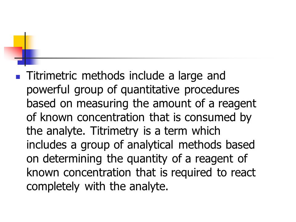 Titrimetric methods include a large and powerful group of quantitative procedures based on measuring the amount of a reagent of known concentration that is consumed by the analyte.