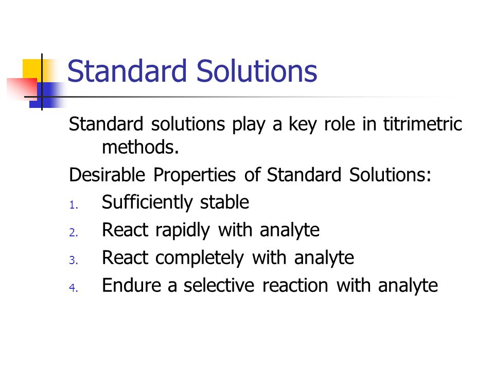 Standard Solutions Standard solutions play a key role in titrimetric methods. Desirable Properties of Standard Solutions: