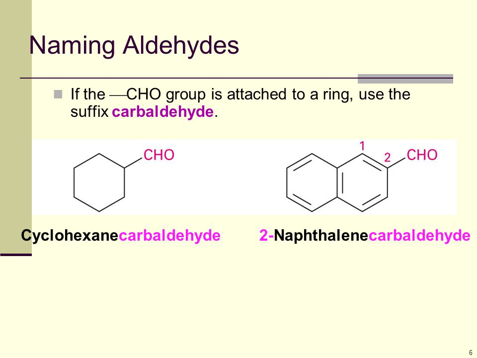 Naming Aldehydes If the CHO group is attached to a ring, use the suffix carbaldehyde. Cyclohexanecarbaldehyde.
