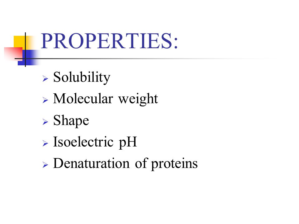 PROPERTIES: Solubility Molecular weight Shape Isoelectric pH