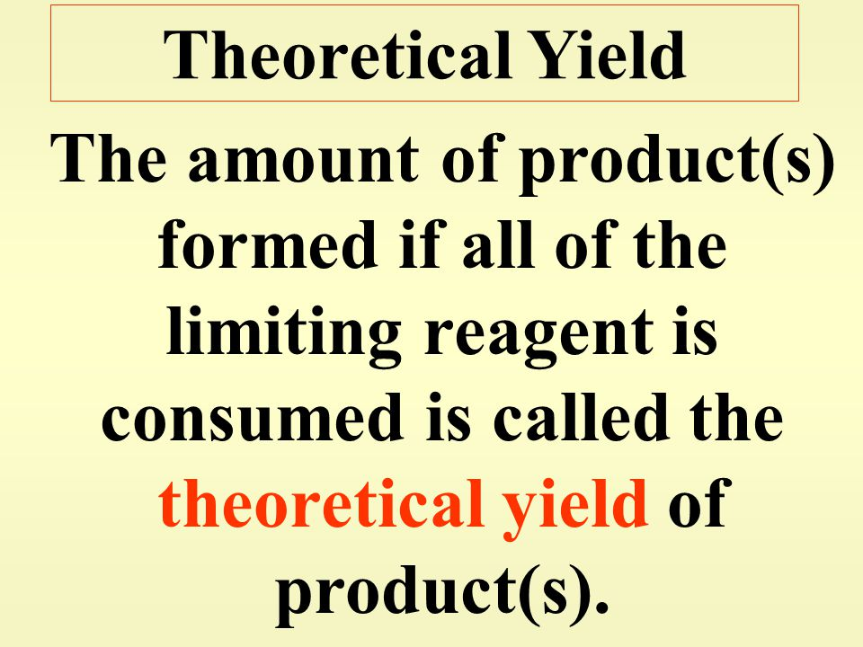 Theoretical Yield The amount of product(s) formed if all of the limiting reagent is consumed is called the theoretical yield of product(s).