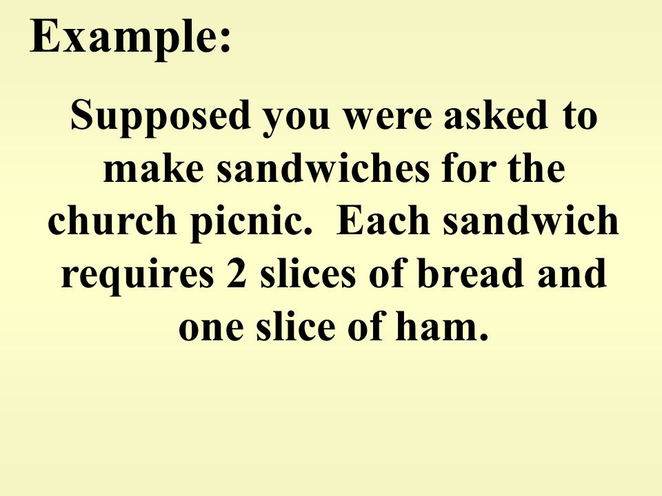 Example: Supposed you were asked to make sandwiches for the church picnic.