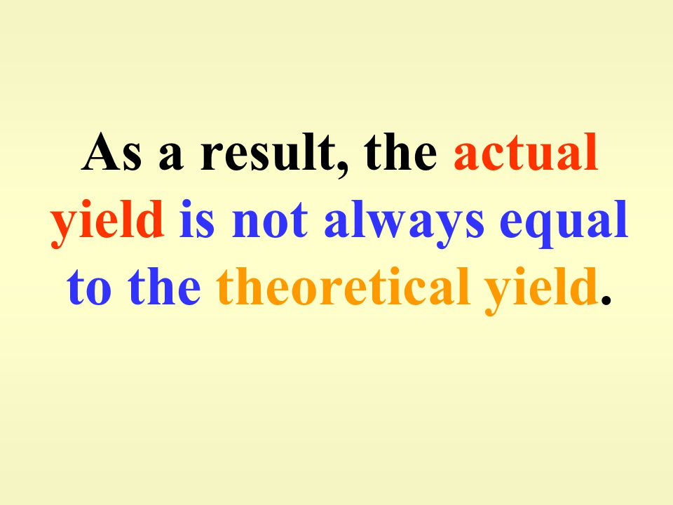 As a result, the actual yield is not always equal to the theoretical yield.