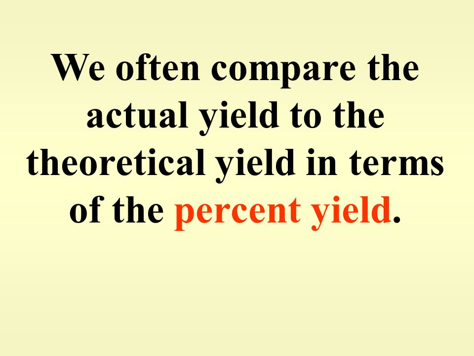 We often compare the actual yield to the theoretical yield in terms of the percent yield.