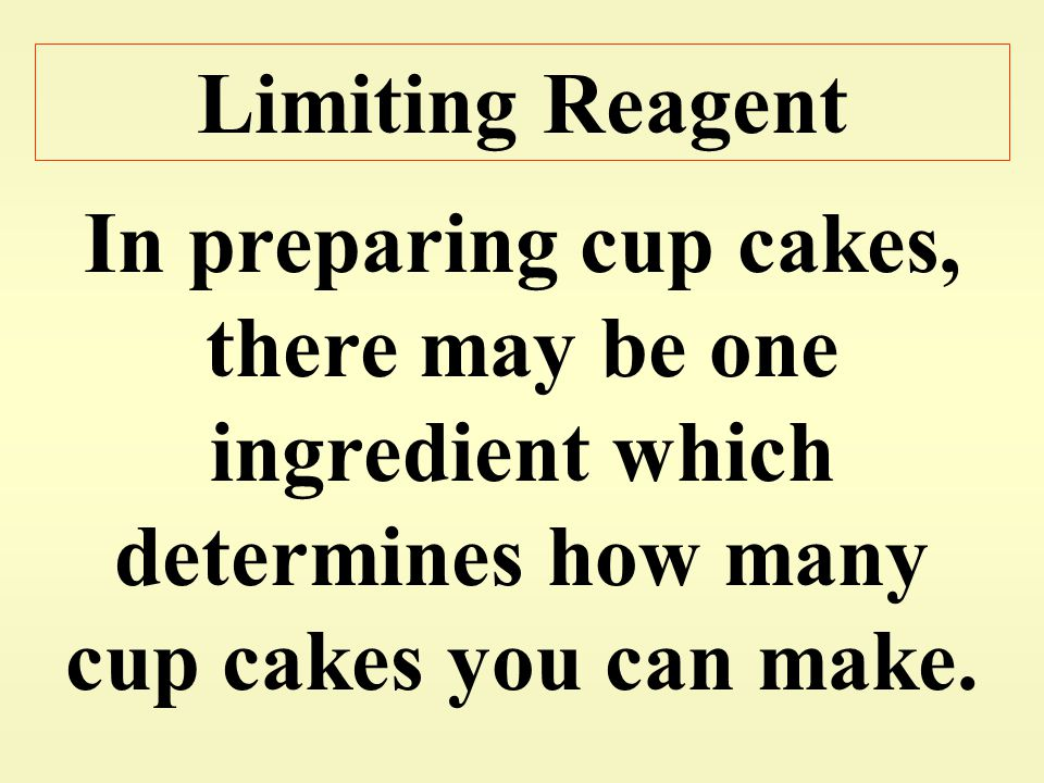 Limiting Reagent In preparing cup cakes, there may be one ingredient which determines how many cup cakes you can make.
