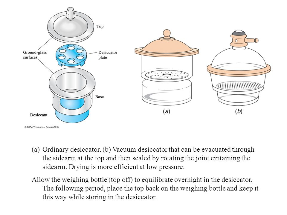 Ordinary desiccator. (b) Vacuum desiccator that can be evacuated through the sidearm at the top and then sealed by rotating the joint cintaining the sidearm. Drying is more efficient at low pressure.