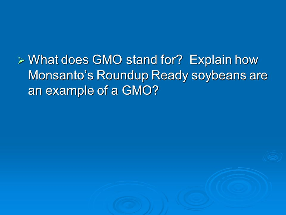 What does GMO stand for Explain how Monsanto's Roundup Ready soybeans are an example of a GMO