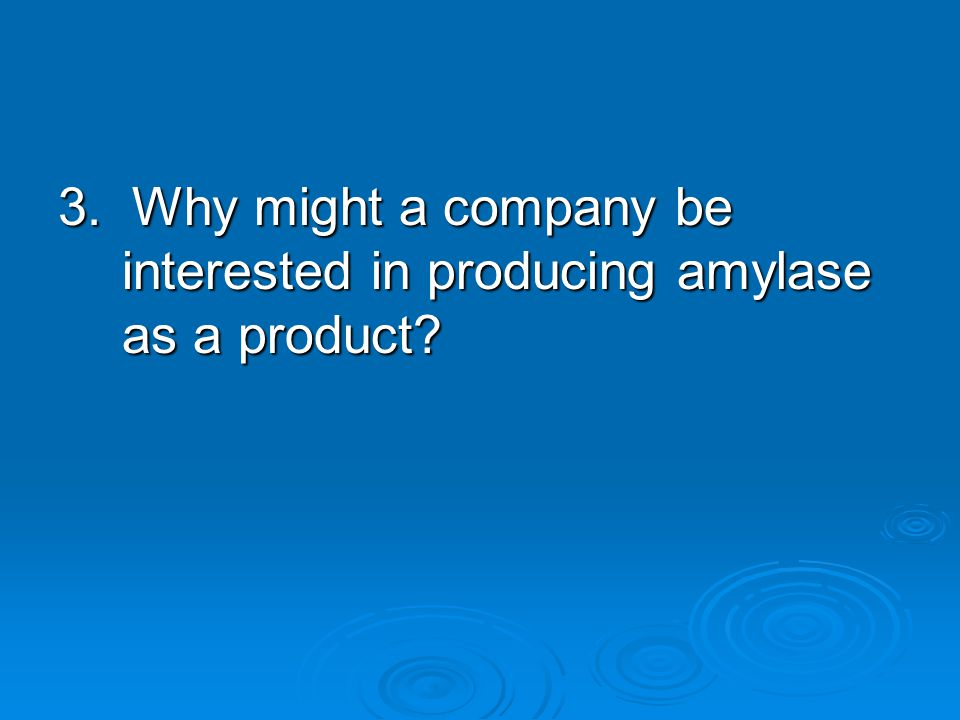 3. Why might a company be interested in producing amylase as a product
