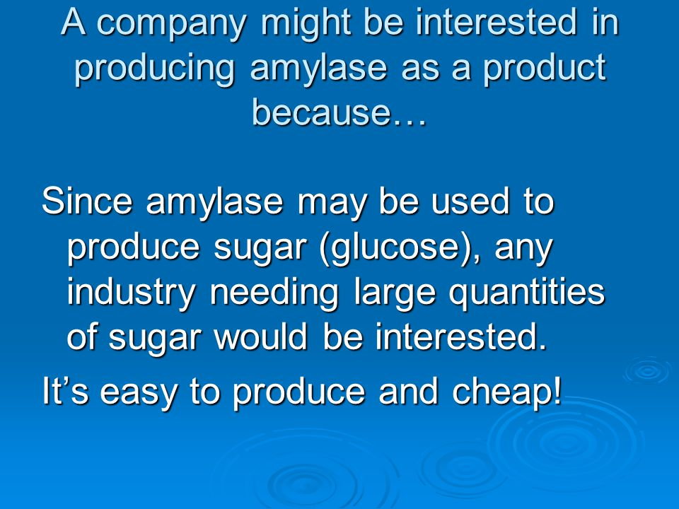A company might be interested in producing amylase as a product because…