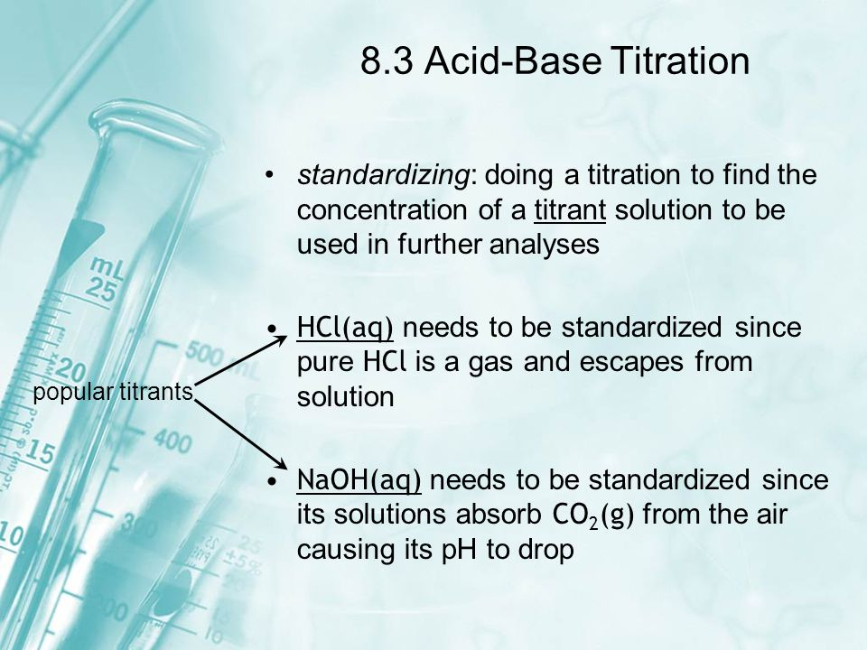 8.3 Acid-Base Titration standardizing: doing a titration to find the concentration of a titrant solution to be used in further analyses.