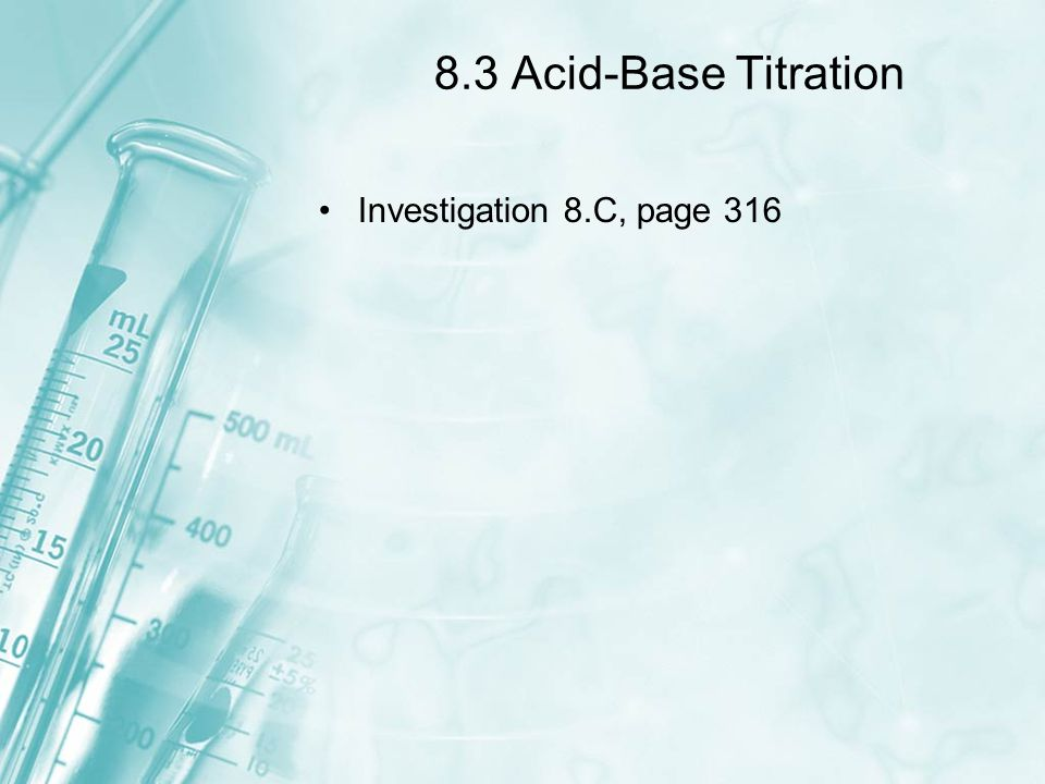 8.3 Acid-Base Titration Investigation 8.C, page 316
