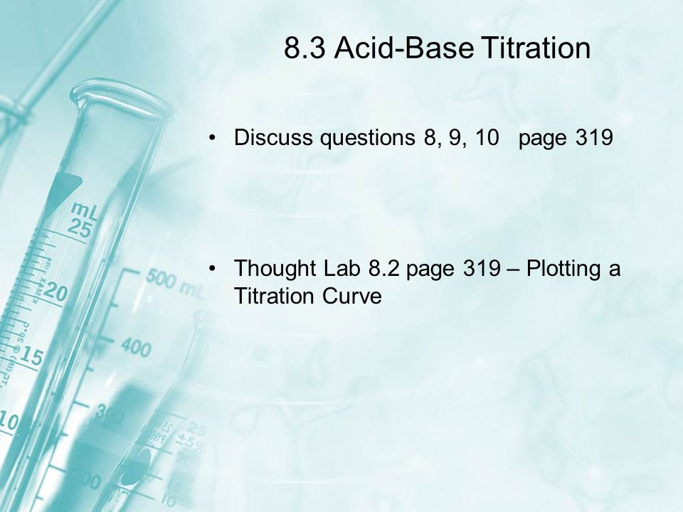 8.3 Acid-Base Titration Discuss questions 8, 9, 10 page 319