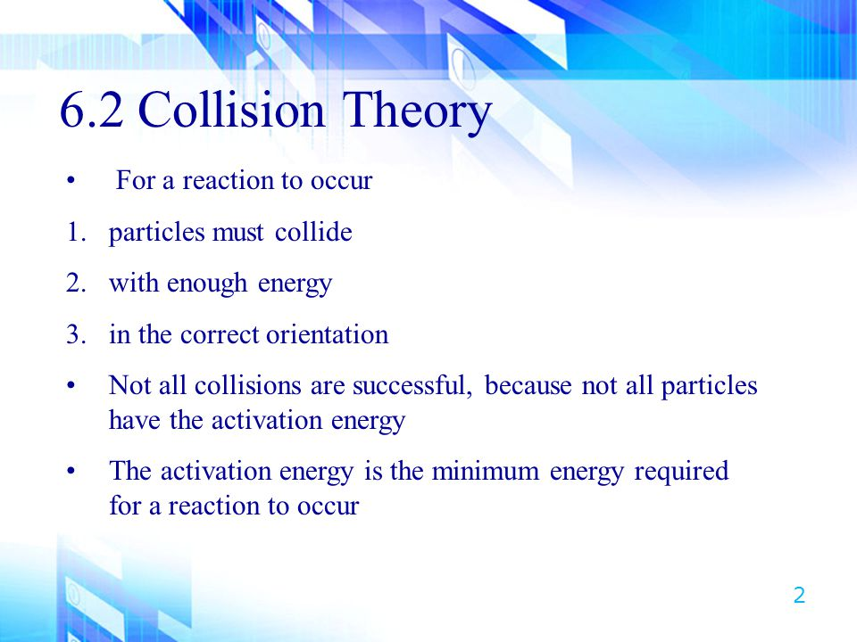 6.2 Collision Theory For a reaction to occur particles must collide