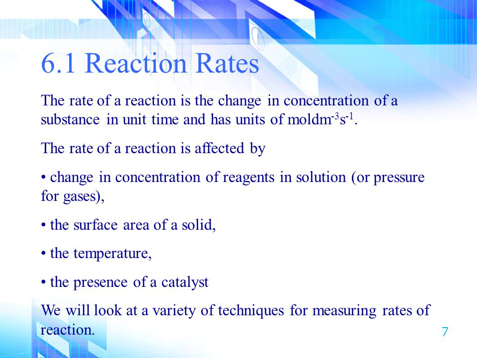 6.1 Reaction Rates The rate of a reaction is the change in concentration of a substance in unit time and has units of moldm-3s-1.