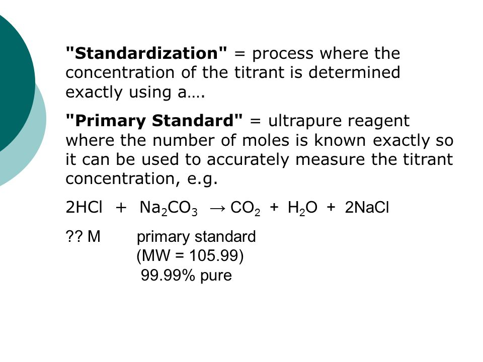 Standardization = process where the concentration of the titrant is determined exactly using a….