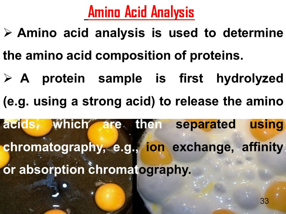 Amino Acid Analysis Amino acid analysis is used to determine the amino acid composition of proteins.