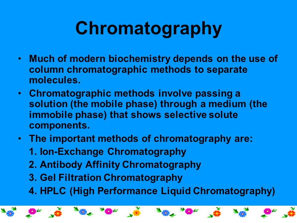 Chromatography Much of modern biochemistry depends on the use of column chromatographic methods to separate molecules.
