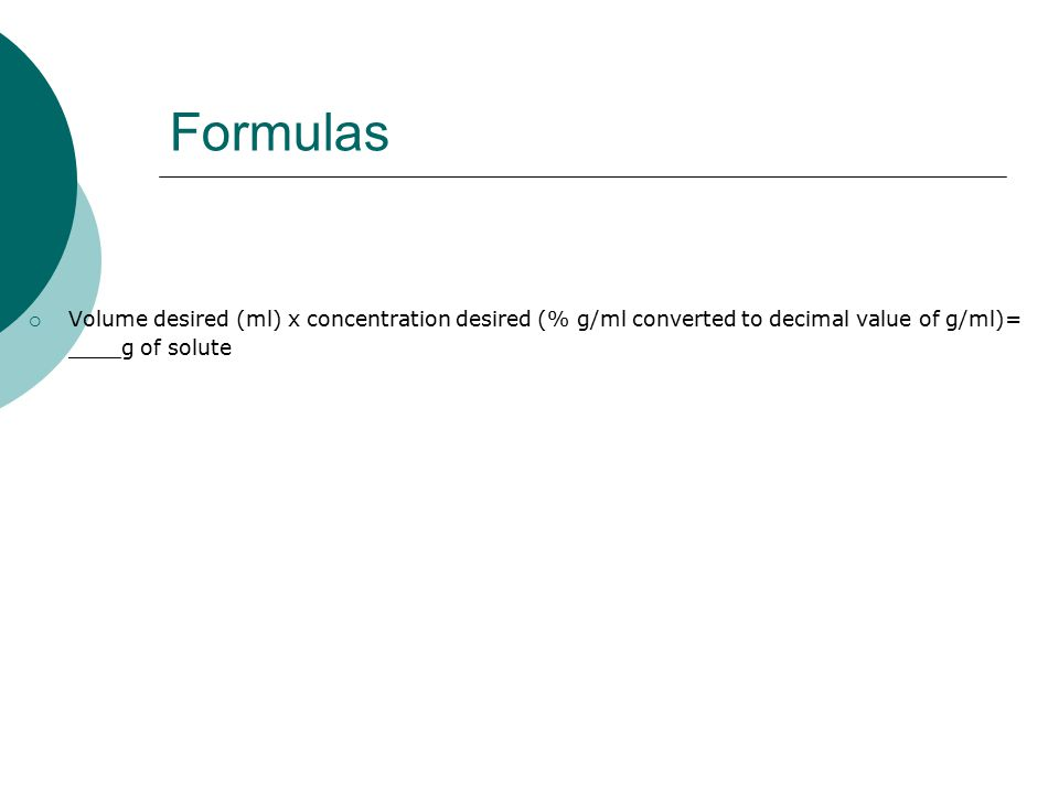 Formulas Volume desired (ml) x concentration desired (% g/ml converted to decimal value of g/ml)= ____g of solute.
