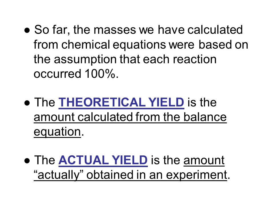 ● So far, the masses we have calculated from chemical equations were based on the assumption that each reaction occurred 100%.